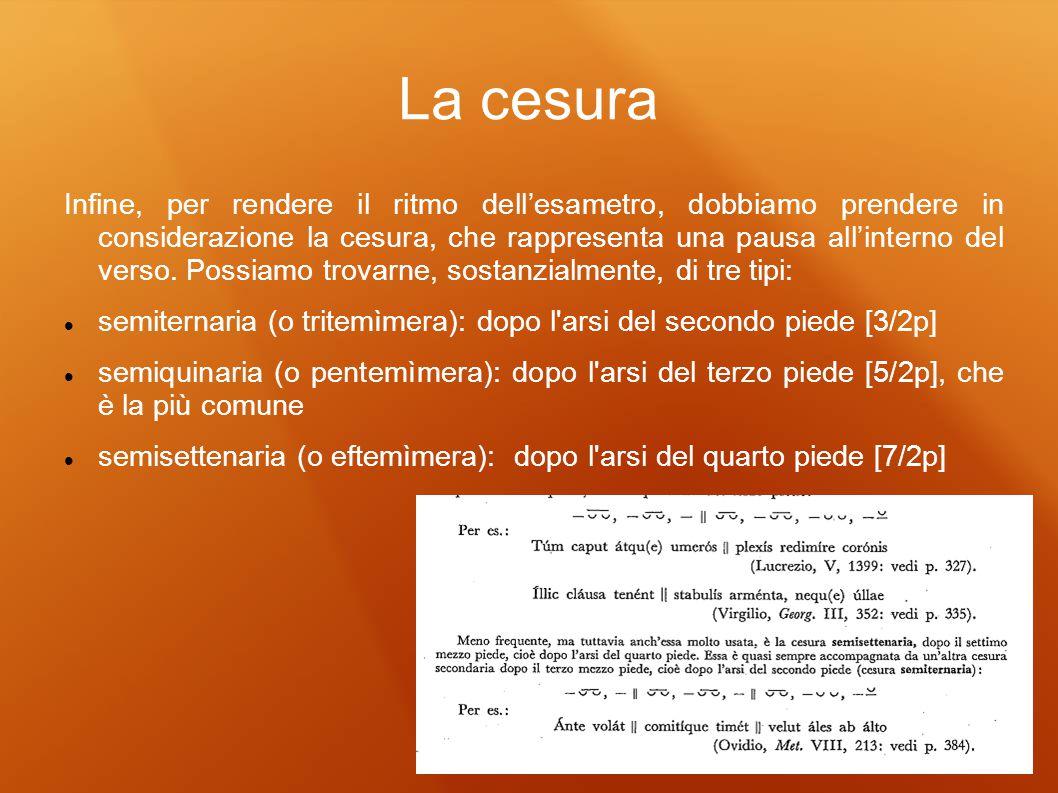 La cesura Infine, per rendere il ritmo dellesametro, dobbiamo prendere in considerazione la cesura, che rappresenta una pausa allinterno del verso. Po