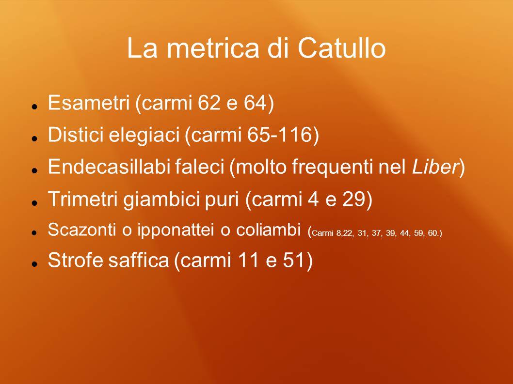 La metrica di Catullo Esametri (carmi 62 e 64) Distici elegiaci (carmi 65-116) Endecasillabi faleci (molto frequenti nel Liber) Trimetri giambici puri