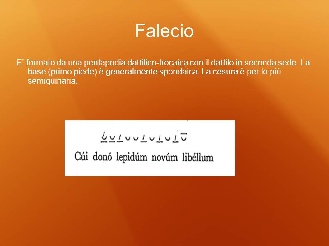 Falecio E formato da una pentapodia dattilico-trocaica con il dattilo in seconda sede. La base (primo piede) è generalmente spondaica. La cesura è per