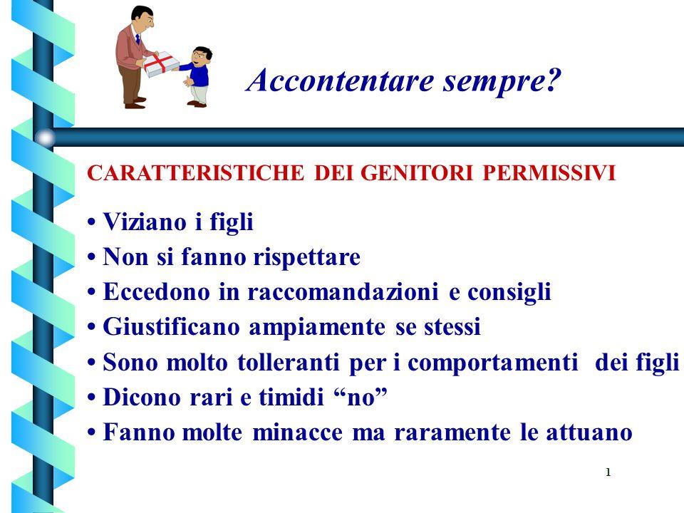 Accontentare sempre? CARATTERISTICHE DEI GENITORI PERMISSIVI Viziano i figli Non si fanno rispettare Eccedono in raccomandazioni e consigli Giustifica