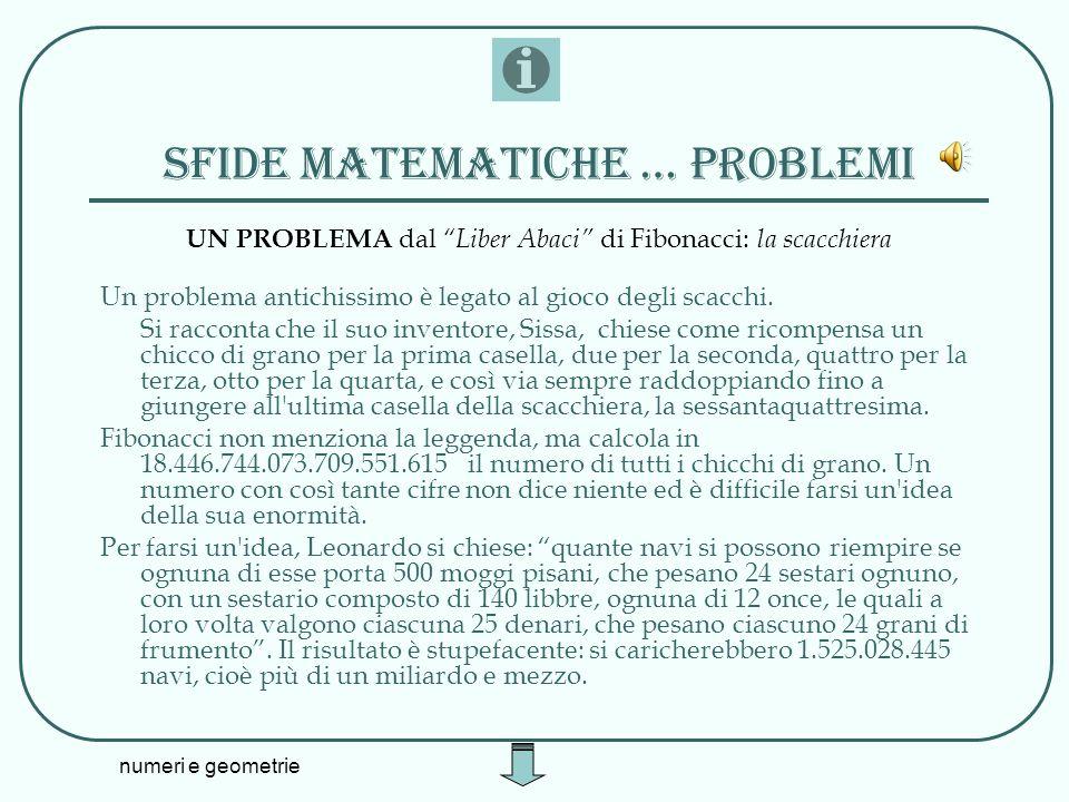 numeri e geometrie Sfide matematiche … problemi UN PROBLEMA dal Liber Abaci di Fibonacci: la scacchiera Un problema antichissimo è legato al gioco deg