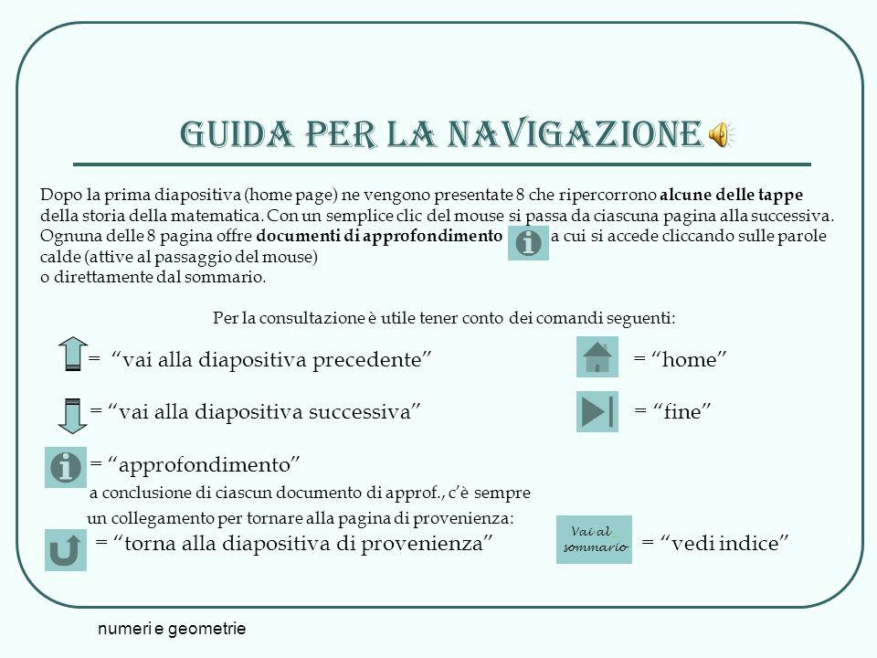 numeri e geometrie Guida Per la navigazione Dopo la prima diapositiva (home page) ne vengono presentate 8 che ripercorrono alcune delle tappe della st
