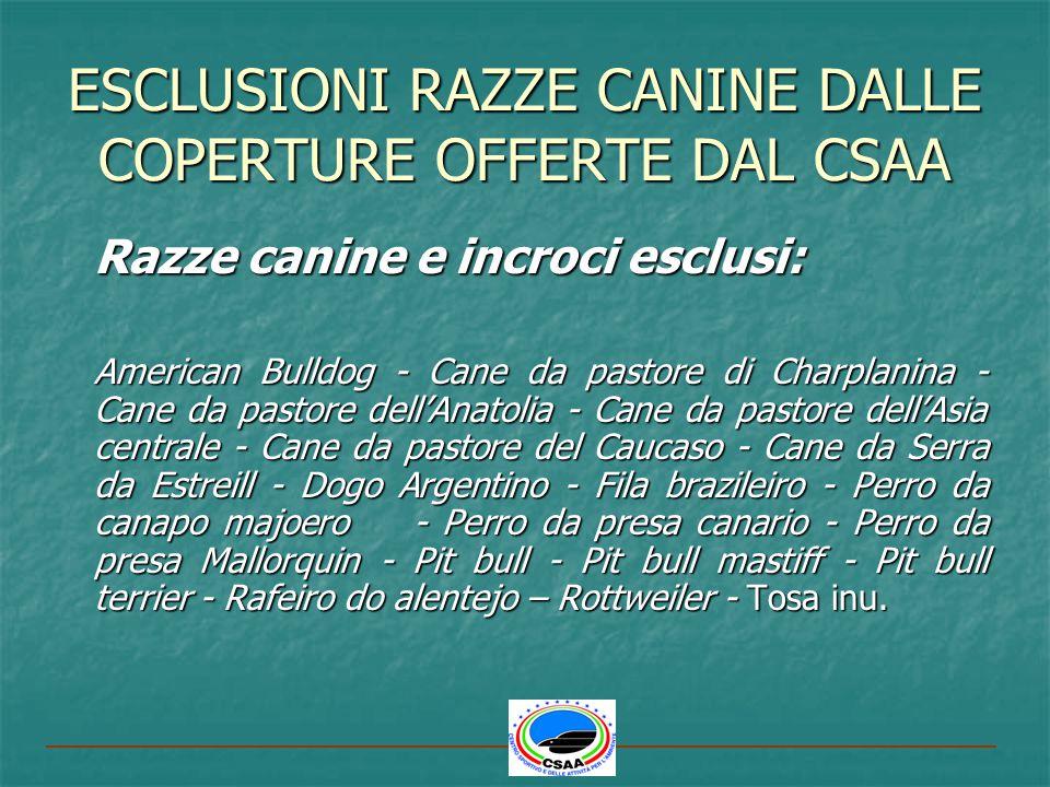 ESCLUSIONI RAZZE CANINE DALLE COPERTURE OFFERTE DAL CSAA Razze canine e incroci esclusi: American Bulldog - Cane da pastore di Charplanina - Cane da p