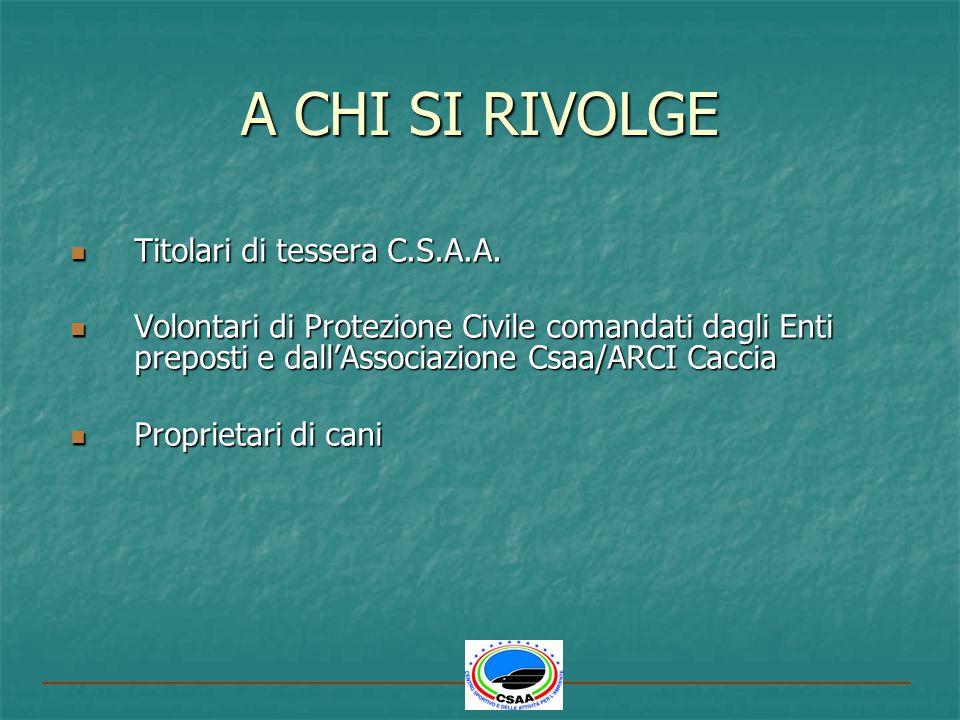 A CHI SI RIVOLGE Titolari di tessera C.S.A.A. Titolari di tessera C.S.A.A. Volontari di Protezione Civile comandati dagli Enti preposti e dallAssociaz