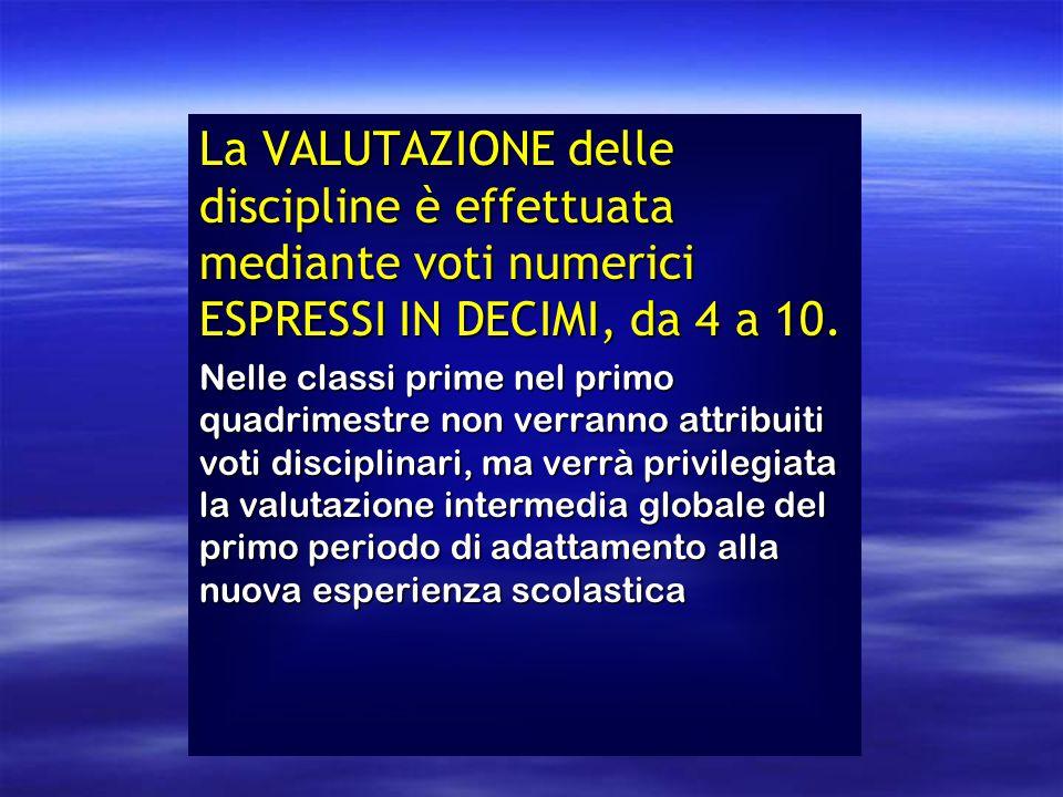 La VALUTAZIONE delle discipline è effettuata mediante voti numerici ESPRESSI IN DECIMI, da 4 a 10. Nelle classi prime nel primo quadrimestre non verra
