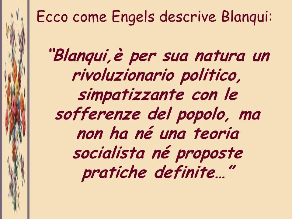Ecco come Engels descrive Blanqui: Blanqui,è per sua natura un rivoluzionario politico, simpatizzante con le sofferenze del popolo, ma non ha né una t
