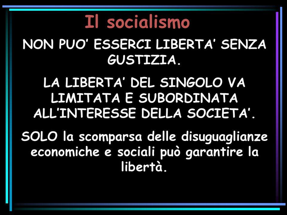 Il socialismo NON PUO ESSERCI LIBERTA SENZA GUSTIZIA. LA LIBERTA DEL SINGOLO VA LIMITATA E SUBORDINATA ALLINTERESSE DELLA SOCIETA. SOLO la scomparsa d