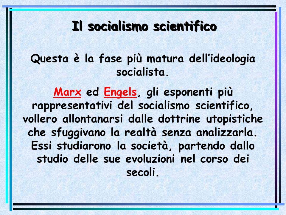 Il socialismo scientifico Questa è la fase più matura dellideologia socialista. Marx ed Engels, gli esponenti più rappresentativi del socialismo scien