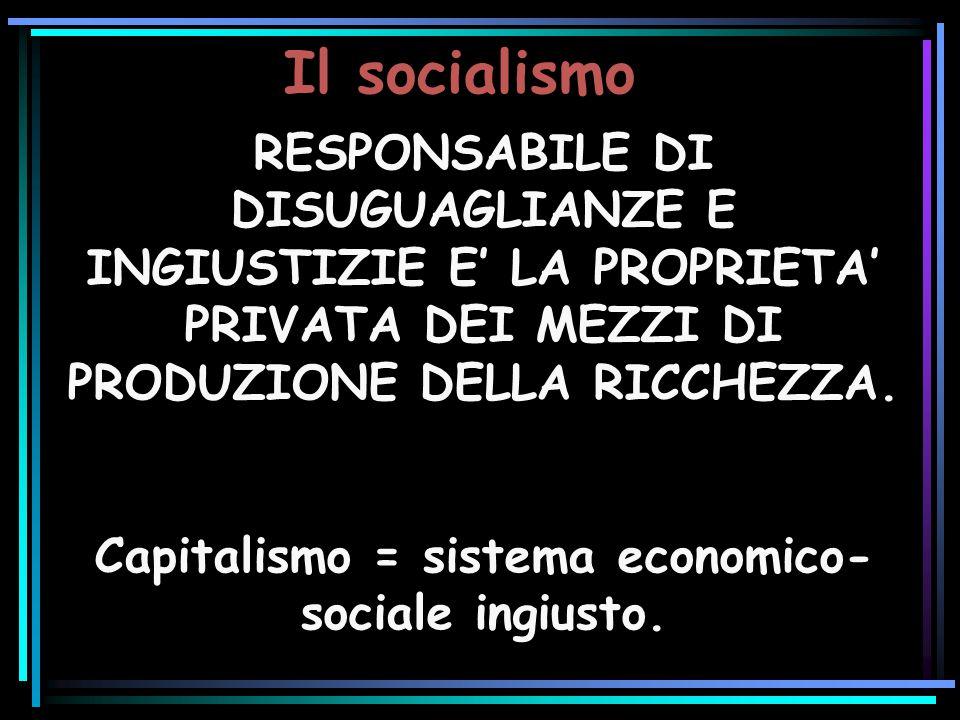 Il socialismo RESPONSABILE DI DISUGUAGLIANZE E INGIUSTIZIE E LA PROPRIETA PRIVATA DEI MEZZI DI PRODUZIONE DELLA RICCHEZZA. Capitalismo = sistema econo