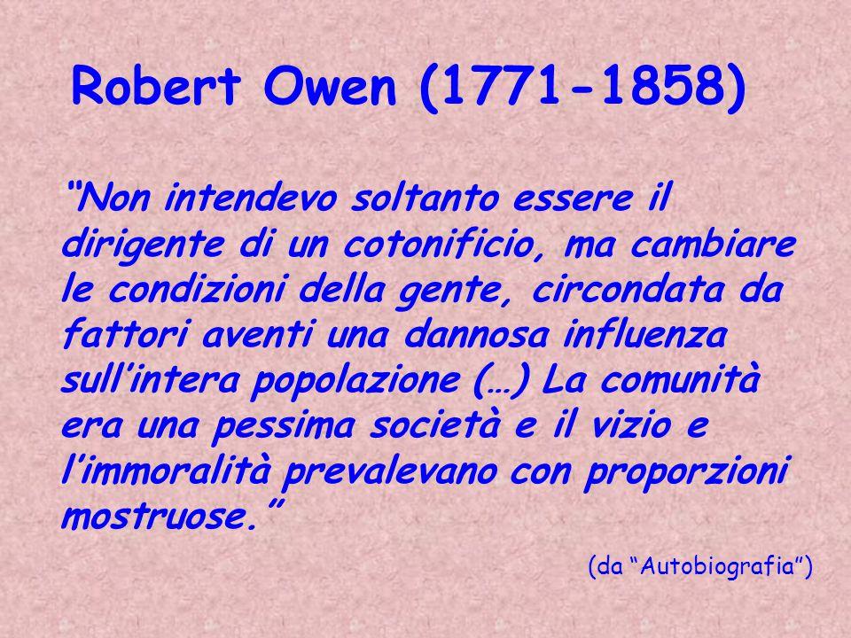 Robert Owen (1771-1858) Non intendevo soltanto essere il dirigente di un cotonificio, ma cambiare le condizioni della gente, circondata da fattori ave