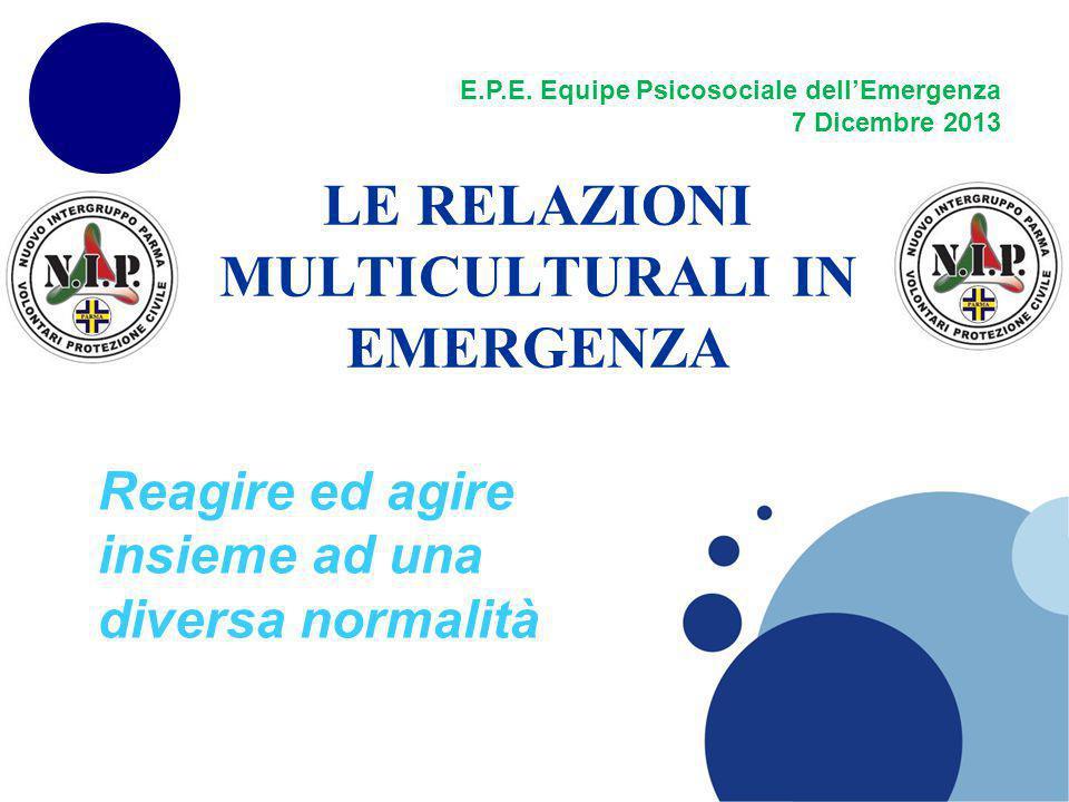 LE RELAZIONI MULTICULTURALI IN EMERGENZA Reagire ed agire insieme ad una diversa normalità E.P.E. Equipe Psicosociale dellEmergenza 7 Dicembre 2013