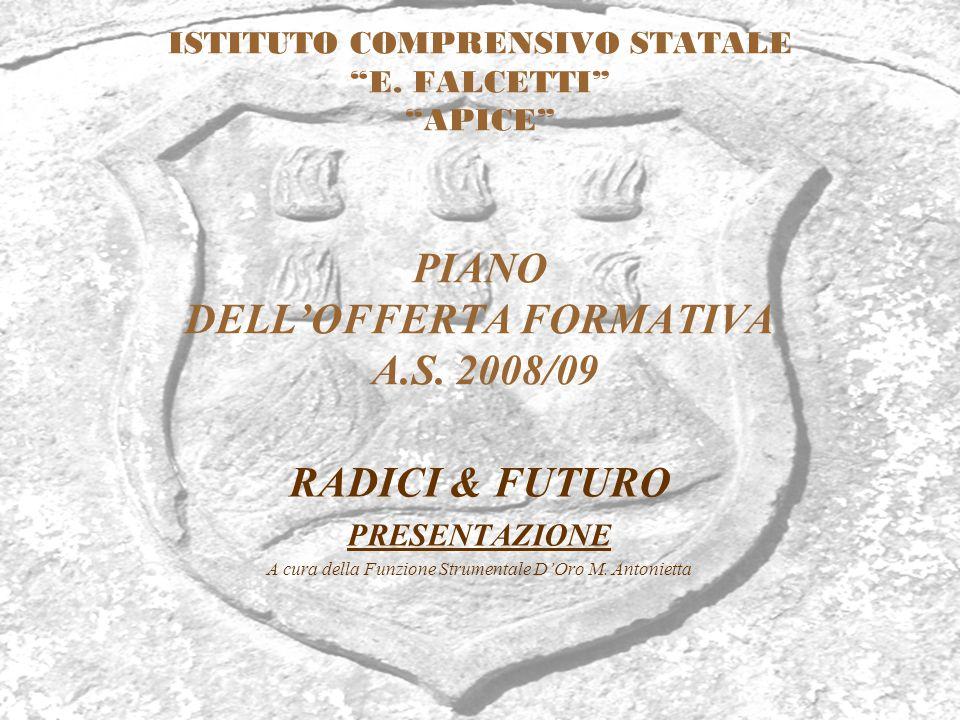 ISTITUTO COMPRENSIVO STATALE E. FALCETTI APICE PIANO DELLOFFERTA FORMATIVA A.S. 2008/09 RADICI & FUTURO PRESENTAZIONE A cura della Funzione Strumental