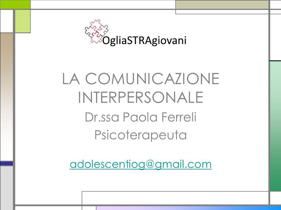 LA COMUNICAZIONE INTERPERSONALE Dr.ssa Paola Ferreli Psicoterapeuta adolescentiog@gmail.com
