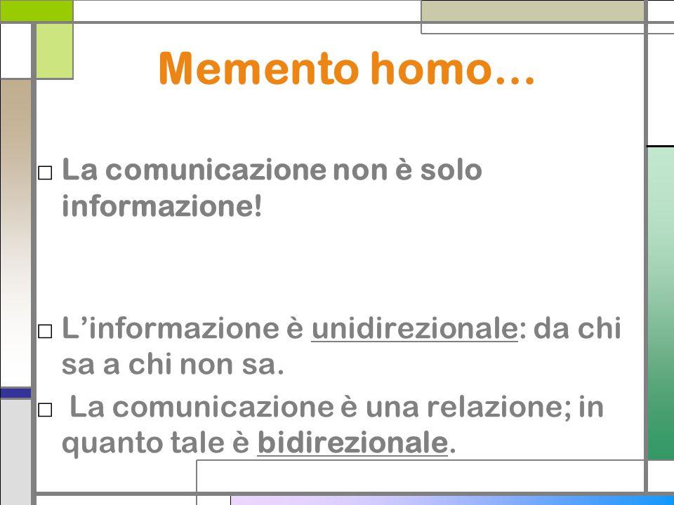 Memento homo… La comunicazione non è solo informazione! Linformazione è unidirezionale: da chi sa a chi non sa. La comunicazione è una relazione; in q