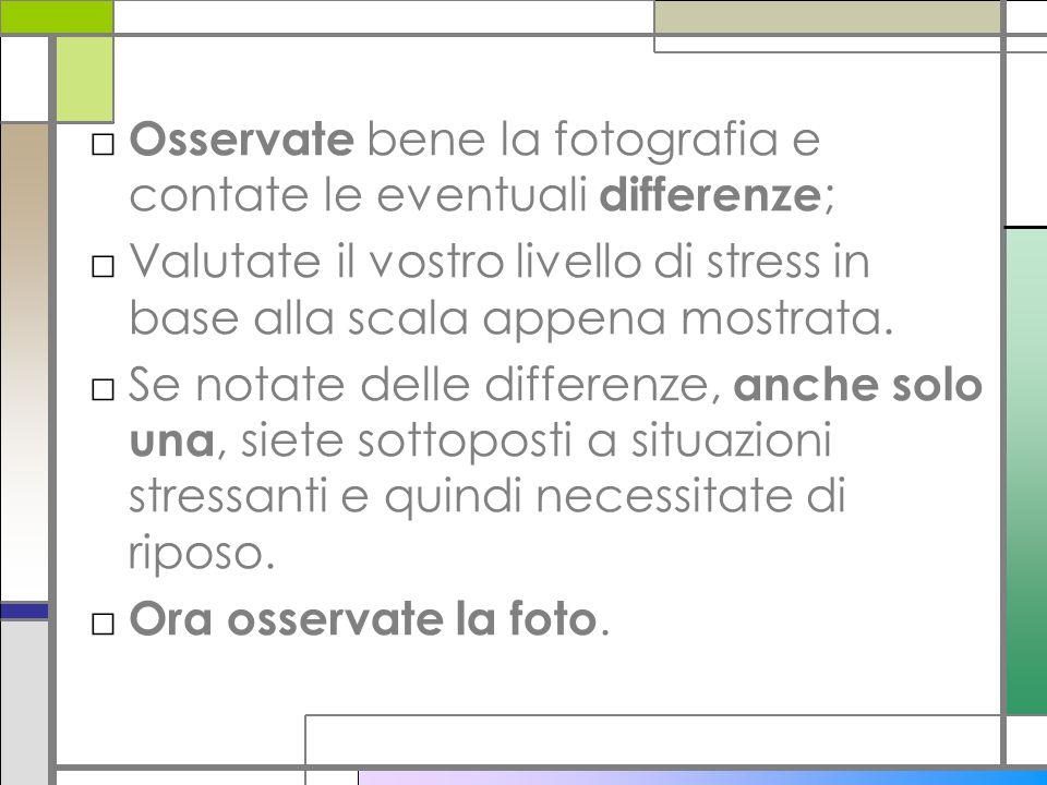 Osservate bene la fotografia e contate le eventuali differenze ; Valutate il vostro livello di stress in base alla scala appena mostrata. Se notate de