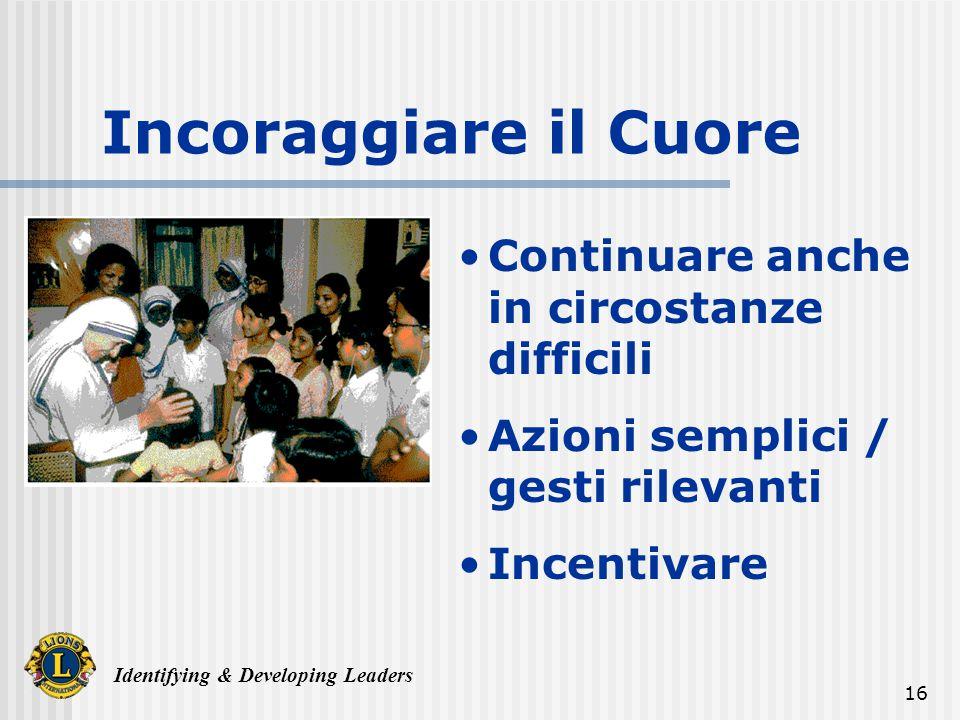 Identifying & Developing Leaders 16 Incoraggiare il Cuore Continuare anche in circostanze difficili Azioni semplici / gesti rilevanti Incentivare