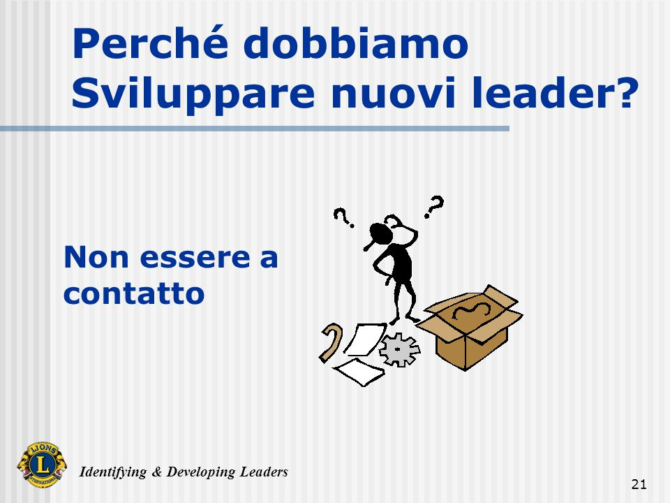 Identifying & Developing Leaders 21 Perché dobbiamo Sviluppare nuovi leader Non essere a contatto