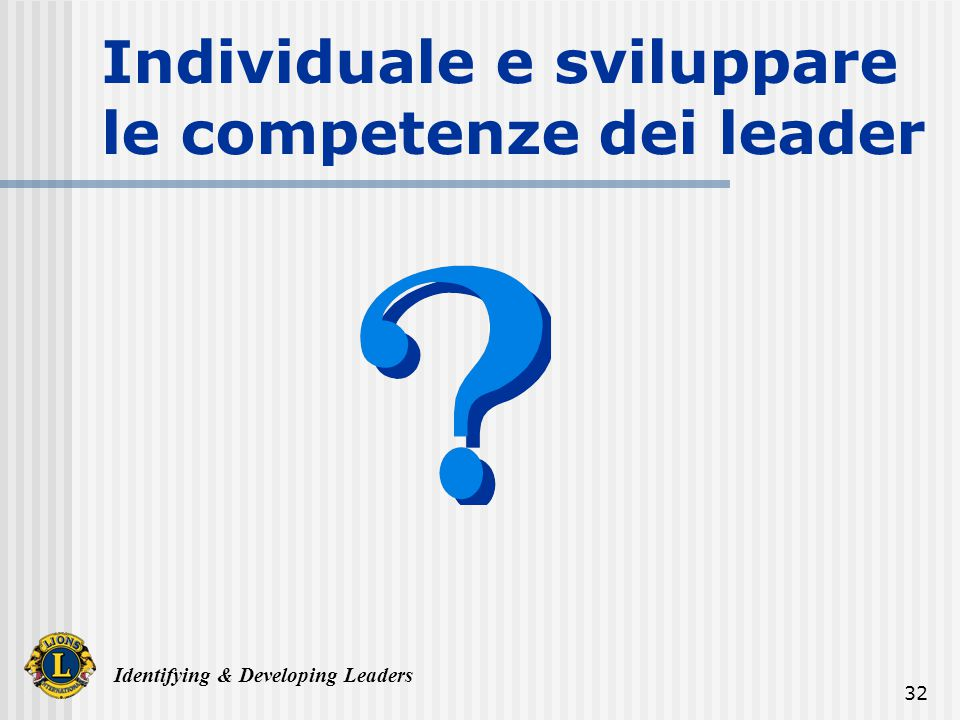Identifying & Developing Leaders 32 Individuale e sviluppare le competenze dei leader