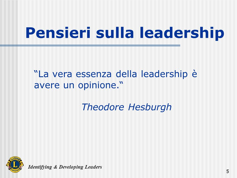 Identifying & Developing Leaders 5 La vera essenza della leadership è avere un opinione.