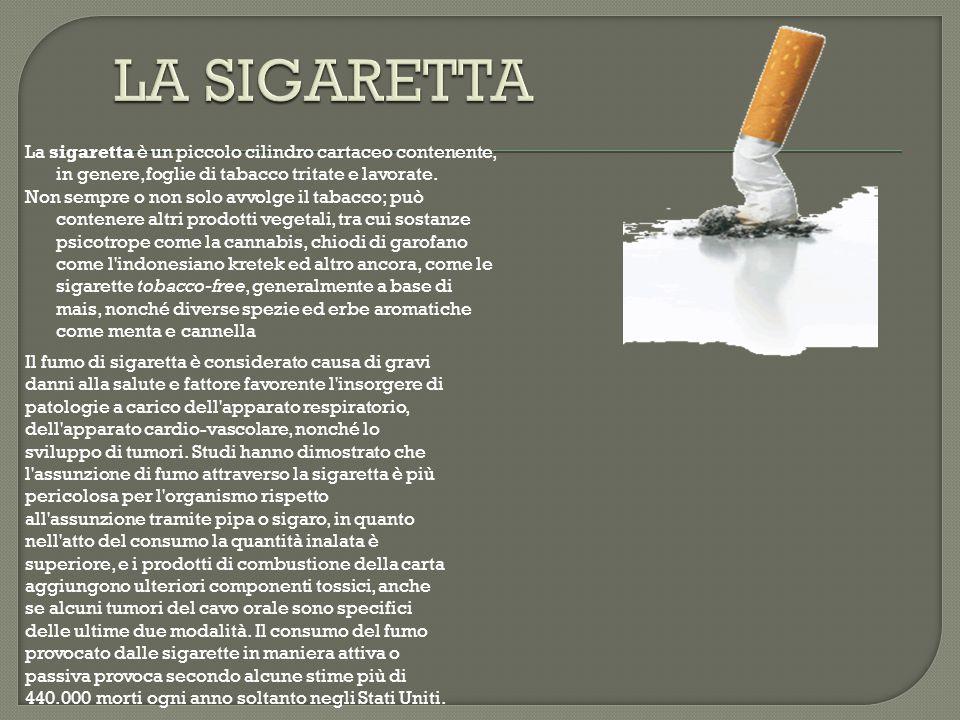 La sigaretta è un piccolo cilindro cartaceo contenente, in genere,foglie di tabacco tritate e lavorate. Non sempre o non solo avvolge il tabacco; può