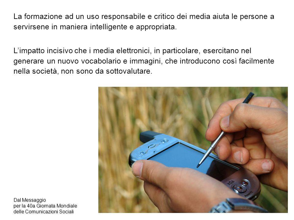 Dal Messaggio per la 40a Giornata Mondiale delle Comunicazioni Sociali La formazione ad un uso responsabile e critico dei media aiuta le persone a ser