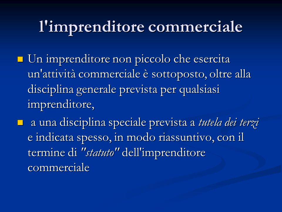 l'imprenditore commerciale Un imprenditore non piccolo che esercita un'attività commerciale è sottoposto, oltre alla disciplina generale prevista per