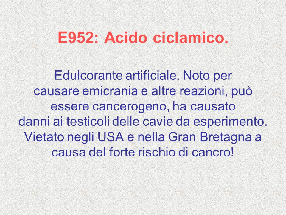 E952: Acido ciclamico. Edulcorante artificiale. Noto per causare emicrania e altre reazioni, può essere cancerogeno, ha causato danni ai testicoli del