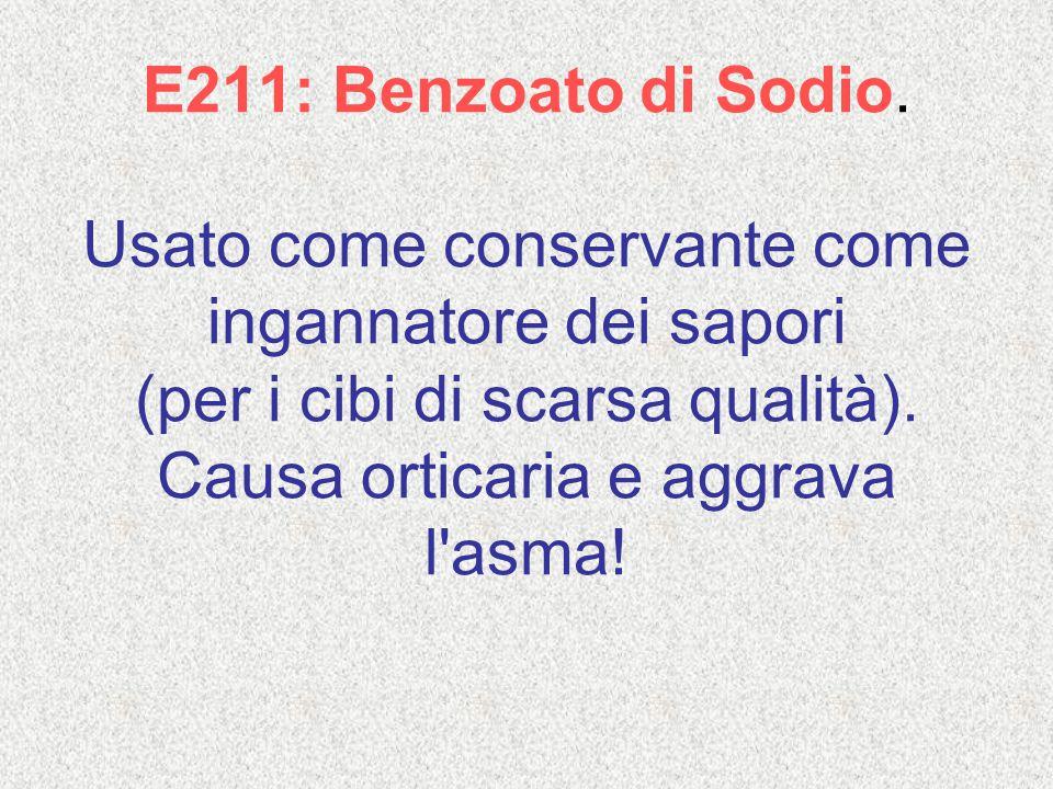 E211: Benzoato di Sodio. Usato come conservante come ingannatore dei sapori (per i cibi di scarsa qualità). Causa orticaria e aggrava l'asma!