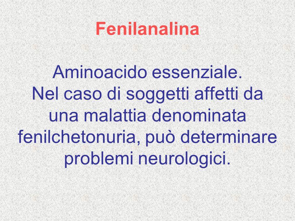 Fenilanalina Aminoacido essenziale. Nel caso di soggetti affetti da una malattia denominata fenilchetonuria, può determinare problemi neurologici.
