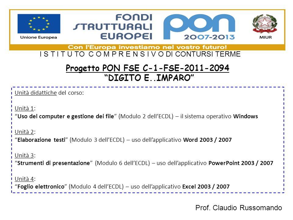 Progetto PON FSE C-1-FSE-2011-2094 DIGITO E..IMPARO Unità didattiche del corso: Unità 1: Uso del computer e gestione dei file (Modulo 2 dellECDL) – il sistema operativo Windows Unità 2: Elaborazione testi (Modulo 3 dellECDL) – uso dellapplicativo Word 2003 / 2007 Unità 3: Strumenti di presentazione (Modulo 6 dellECDL) – uso dellapplicativo PowerPoint 2003 / 2007 Unità 4: Foglio elettronico (Modulo 4 dellECDL) – uso dellapplicativo Excel 2003 / 2007 I S T I T U TO C O M P R E N S I V O DI CONTURSI TERME Prof.