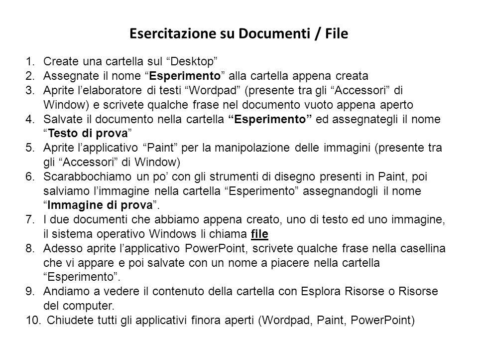 Esercitazione su Documenti / File 1.Create una cartella sul Desktop 2.Assegnate il nome Esperimento alla cartella appena creata 3.Aprite lelaboratore di testi Wordpad (presente tra gli Accessori di Window) e scrivete qualche frase nel documento vuoto appena aperto 4.Salvate il documento nella cartella Esperimento ed assegnategli il nomeTesto di prova 5.Aprite lapplicativo Paint per la manipolazione delle immagini (presente tra gli Accessori di Window) 6.Scarabbochiamo un po con gli strumenti di disegno presenti in Paint, poi salviamo limmagine nella cartella Esperimento assegnandogli il nomeImmagine di prova.