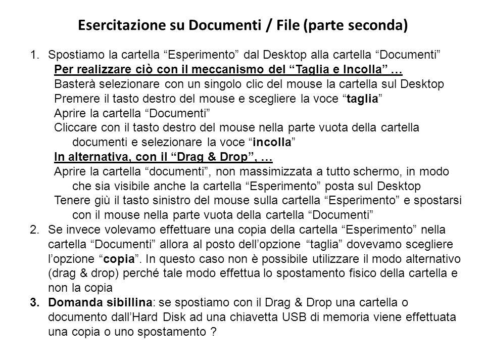 Esercitazione su Documenti / File (parte seconda) 1.Spostiamo la cartella Esperimento dal Desktop alla cartella Documenti Per realizzare ciò con il meccanismo del Taglia e Incolla … Basterà selezionare con un singolo clic del mouse la cartella sul Desktop Premere il tasto destro del mouse e scegliere la voce taglia Aprire la cartella Documenti Cliccare con il tasto destro del mouse nella parte vuota della cartella documenti e selezionare la voce incolla In alternativa, con il Drag & Drop, … Aprire la cartella documenti, non massimizzata a tutto schermo, in modo che sia visibile anche la cartella Esperimento posta sul Desktop Tenere giù il tasto sinistro del mouse sulla cartella Esperimento e spostarsi con il mouse nella parte vuota della cartella Documenti 2.Se invece volevamo effettuare una copia della cartella Esperimento nella cartella Documenti allora al posto dellopzione taglia dovevamo scegliere lopzione copia.