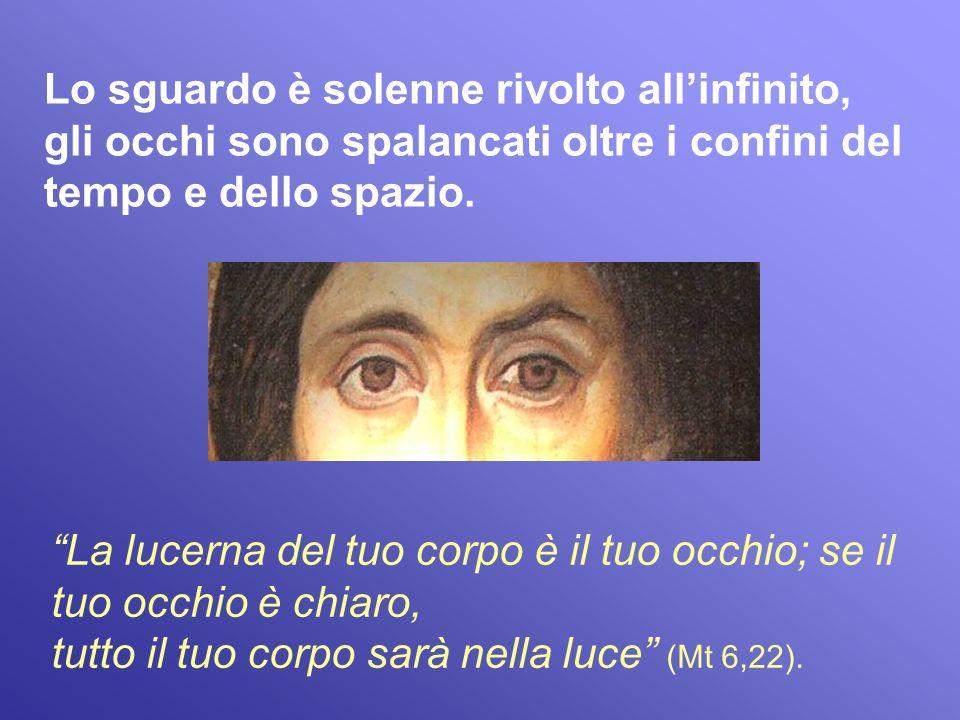 La lucerna del tuo corpo è il tuo occhio; se il tuo occhio è chiaro, tutto il tuo corpo sarà nella luce (Mt 6,22). Lo sguardo è solenne rivolto allinf