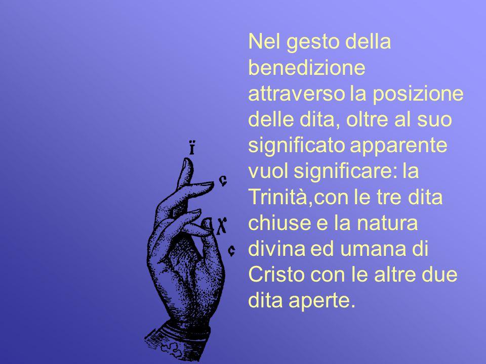 Nel gesto della benedizione attraverso la posizione delle dita, oltre al suo significato apparente vuol significare: la Trinità,con le tre dita chiuse