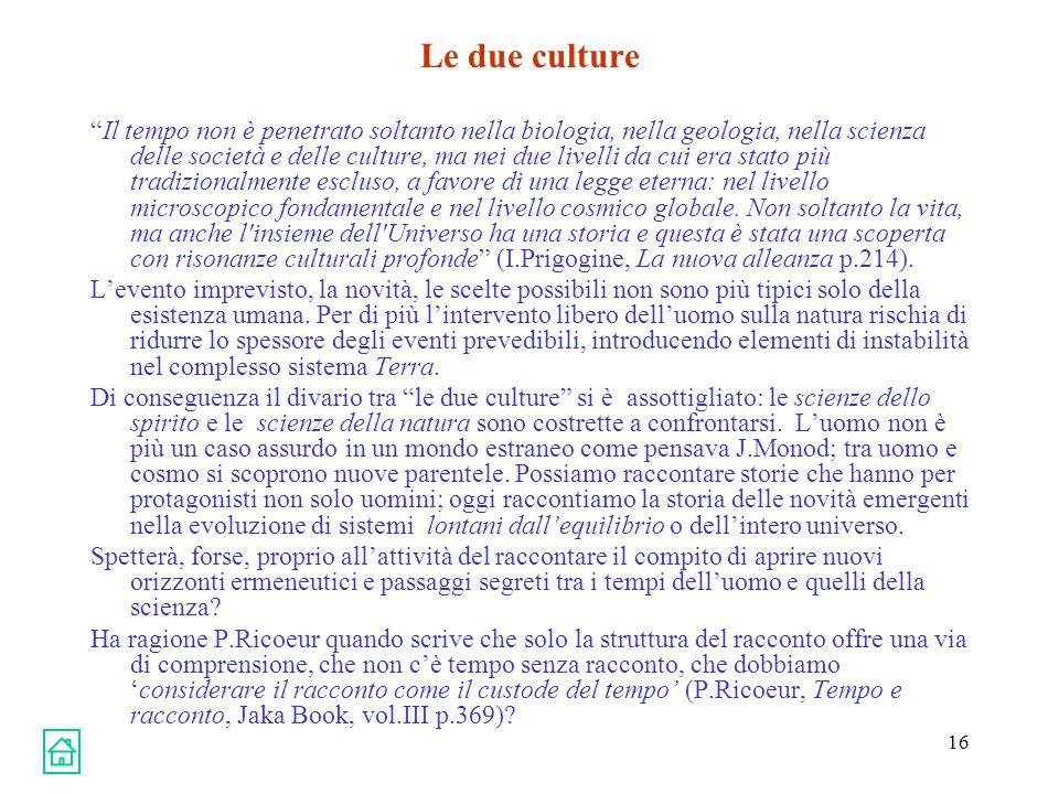 16 Le due culture Il tempo non è penetrato soltanto nella biologia, nella geologia, nella scienza delle società e delle culture, ma nei due livelli da