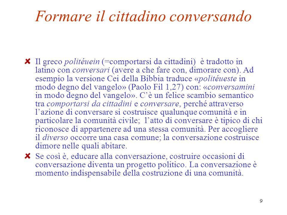 9 Formare il cittadino conversando Il greco politéuein (=comportarsi da cittadini) è tradotto in latino con conversari (avere a che fare con, dimorare