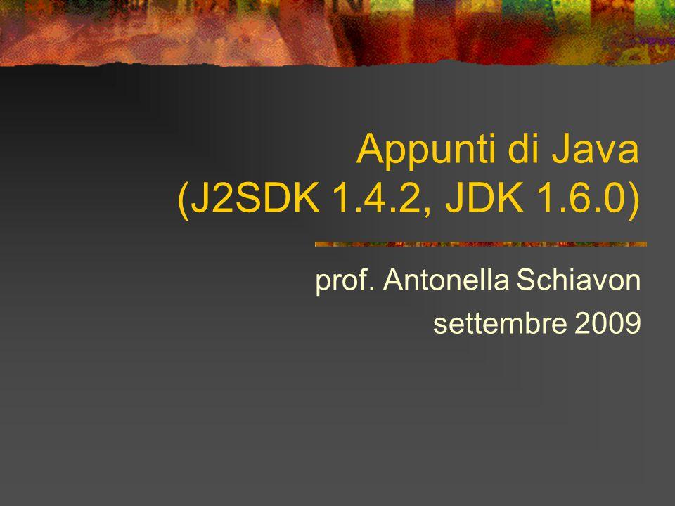 Appunti di Java (J2SDK 1.4.2, JDK 1.6.0) prof. Antonella Schiavon settembre 2009