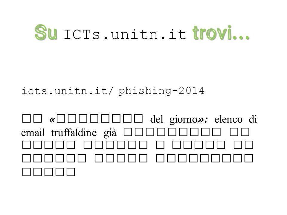 Su trovi … Su ICTs.unitn.it trovi … icts.unitn.it/ Istruzioni e buone pratiche da seguire contro il fenomeno del phishing guida-anti-phishing