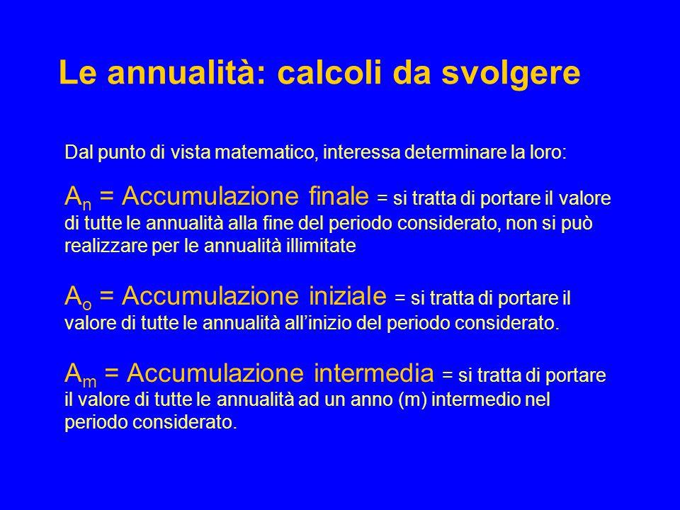 Le annualità: calcoli da svolgere Dal punto di vista matematico, interessa determinare la loro: A n = Accumulazione finale = si tratta di portare il v