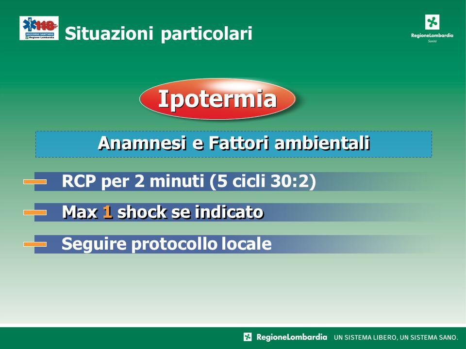 Anamnesi e Fattori ambientali Situazioni particolari Ipotermia Max 1 shock se indicato RCP per 2 minuti (5 cicli 30:2)Seguire protocollo locale
