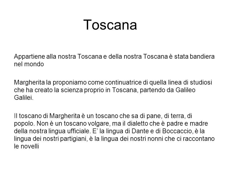 Toscana Appartiene alla nostra Toscana e della nostra Toscana è stata bandiera nel mondo Margherita la proponiamo come continuatrice di quella linea di studiosi che ha creato la scienza proprio in Toscana, partendo da Galileo Galilei.