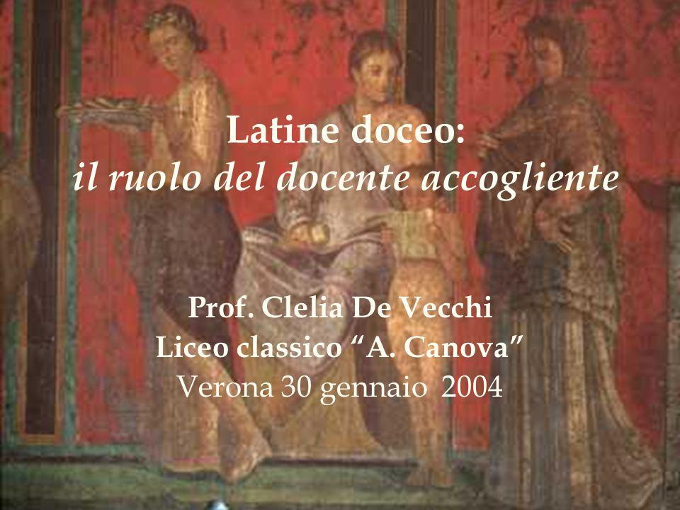 Latine doceo: il ruolo del docente accogliente Prof. Clelia De Vecchi Liceo classico A. Canova Verona 30 gennaio 2004