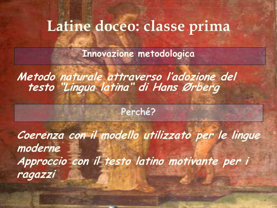 Latine doceo: classe prima Innovazione metodologica Metodo naturale attraverso ladozione del testo Lingua latina di Hans Ørberg Perché? Coerenza con i