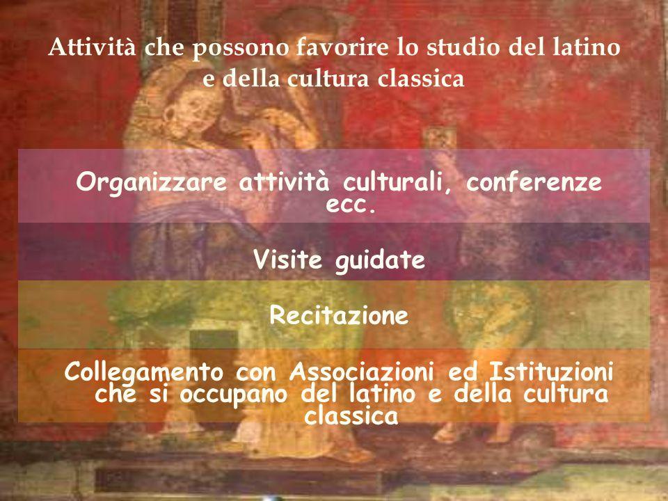 Attività che possono favorire lo studio del latino e della cultura classica Organizzare attività culturali, conferenze ecc. Visite guidate Recitazione
