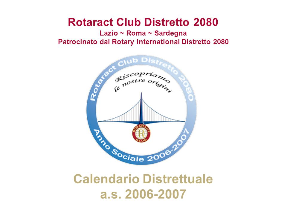 Rotaract Club Distretto 2080 Lazio – Roma – Sardegna Patrocinato dal Rotary International Distretto 2080 12 Aprile 2007 Mese dalla Rivista Rotariana LunedìMartedìMercoledìGiovedìVenerdìSabatoDomenica 1 2345678 Pasqua 9 Lunedì dellAngelo 10 Compleanno del Rtc Civitavecchia 1112 Compleanno del Rtc Sassari 131415 1617181920 Visita Rtc Cagliari 21 Visita Rtc Quartu S.Elena M.R.