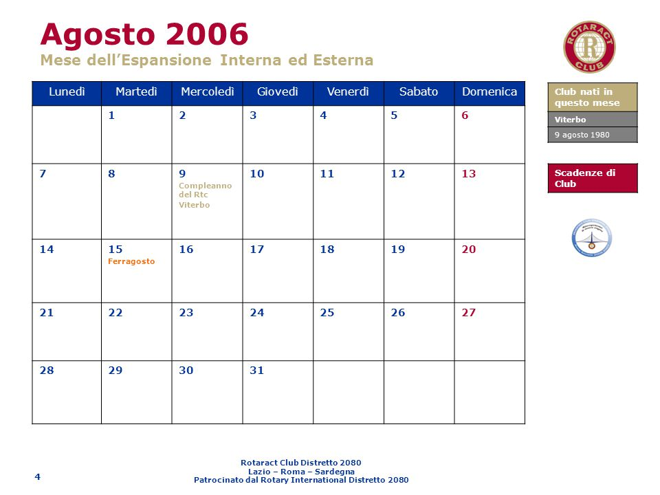 Rotaract Club Distretto 2080 Lazio – Roma – Sardegna Patrocinato dal Rotary International Distretto 2080 5 Settembre 2006 Mese delle Nuove Generazioni LunedìMartedìMercoledìGiovedìVenerdìSabatoDomenica 123 45678910 11121314151617 18 Scadenza I rata Quota Distrettuale 1920 Invio Articoli I numero Qui2080 2122 Congresso dellAmicizia (Bosa - Sardegna) 23 Congresso dellAmicizia (Bosa - Sardegna) 24 Congresso dellAmicizia (Bosa - Sardegna) II Assemblea Distrettuale 25262728 Congresso Rotary (Pula - CA) 29 Congresso Rotary (Pula - CA) 30 Congresso Rotary (Pula - CA) Compleanno del Rtc Cagliari G.