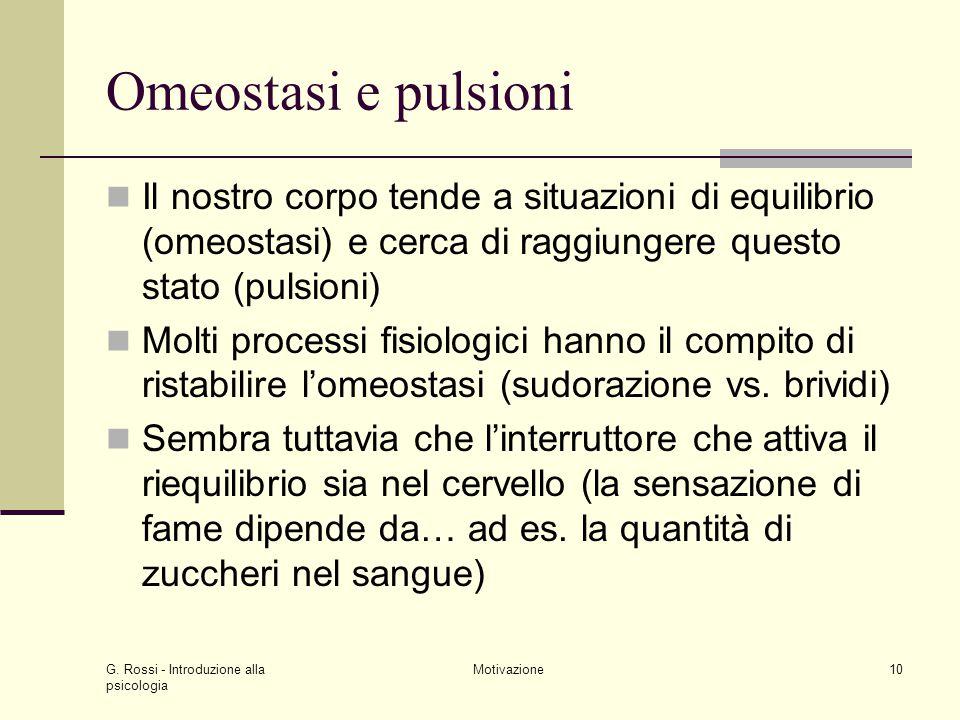 G. Rossi - Introduzione alla psicologia Motivazione10 Omeostasi e pulsioni Il nostro corpo tende a situazioni di equilibrio (omeostasi) e cerca di rag