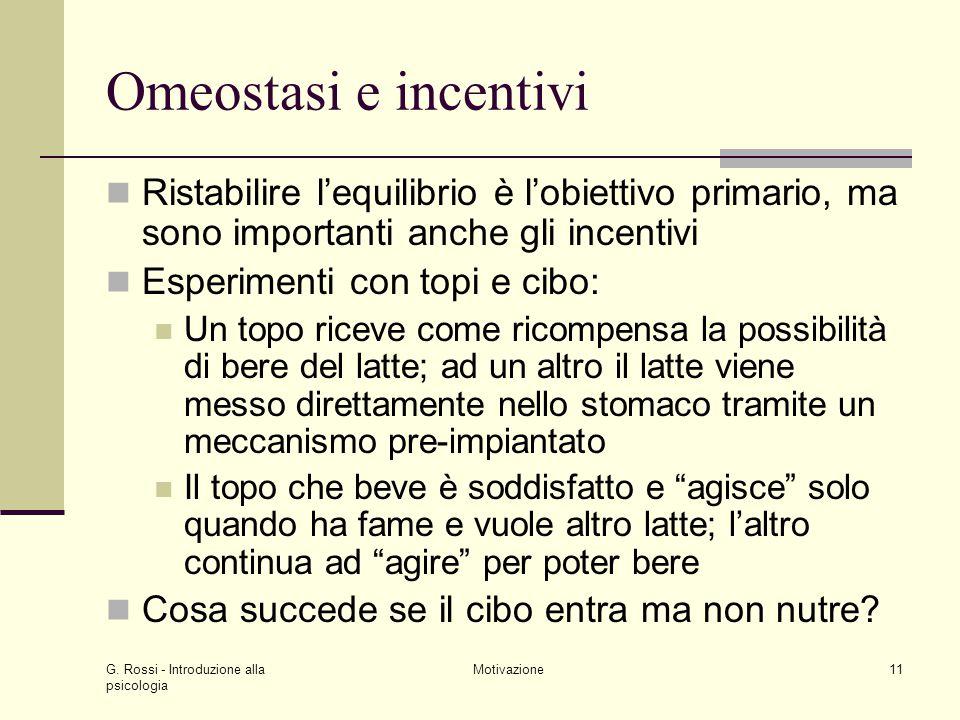 G. Rossi - Introduzione alla psicologia Motivazione11 Omeostasi e incentivi Ristabilire lequilibrio è lobiettivo primario, ma sono importanti anche gl