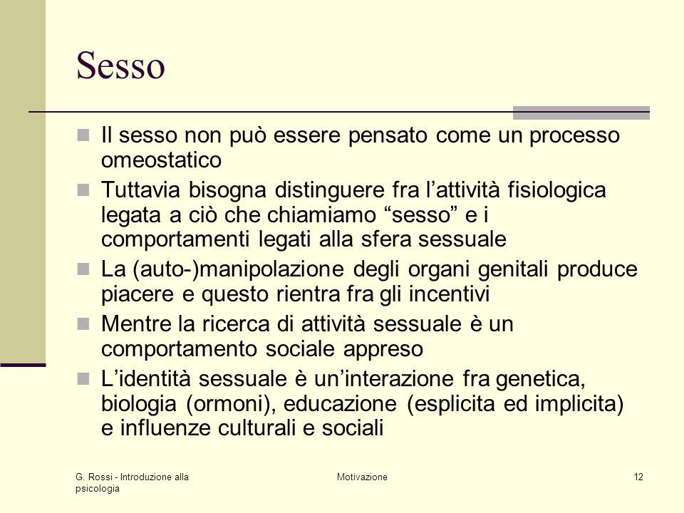 G. Rossi - Introduzione alla psicologia Motivazione12 Sesso Il sesso non può essere pensato come un processo omeostatico Tuttavia bisogna distinguere
