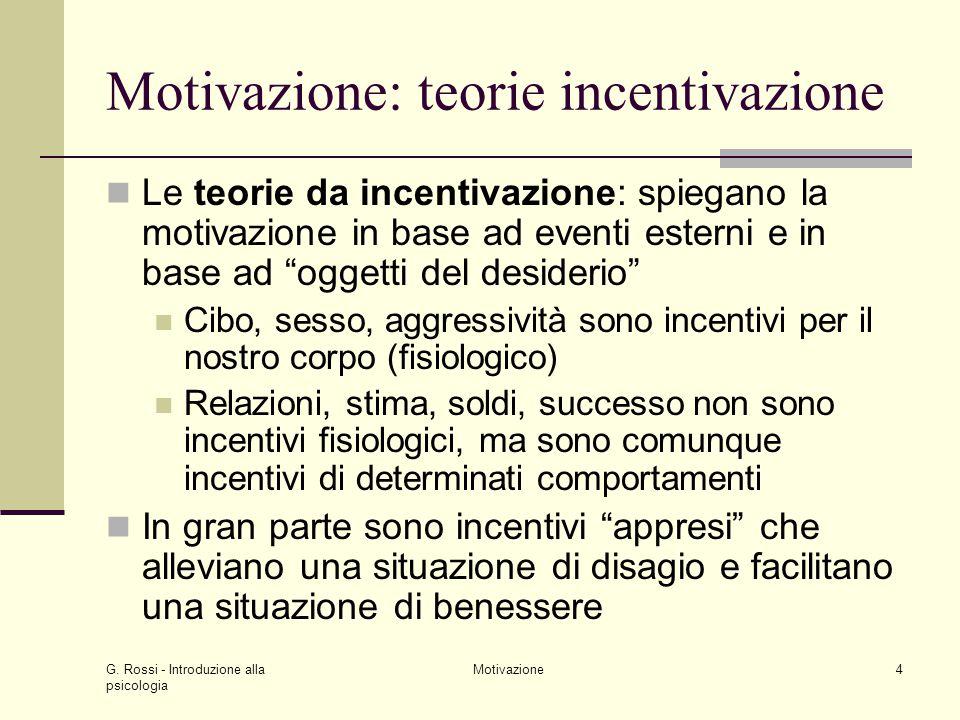 G. Rossi - Introduzione alla psicologia Motivazione4 Motivazione: teorie incentivazione Le teorie da incentivazione: spiegano la motivazione in base a